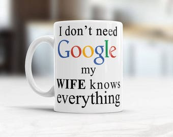 Wife to Husband Gift, I don't need Google, my wife knows everything, Funny coffee mug, Husbands Valentines gift, Husband Birthday gift