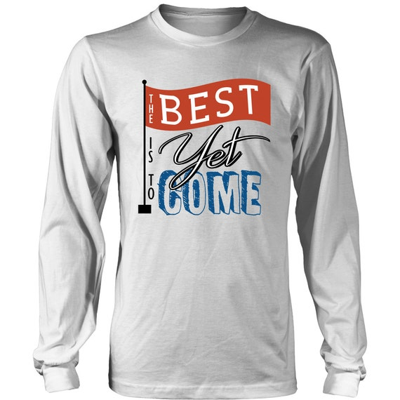 The Best Is Yet To Come Long Sleeve Shirt Quote Shirt Best Gift Ideas