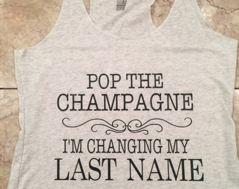 Pop the champagne im  changing my last name - bride to be tank - future mrs tank
