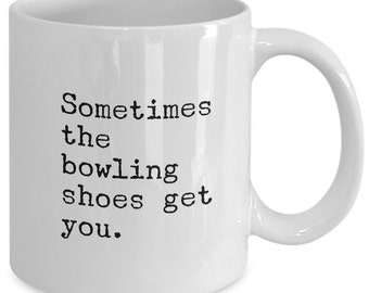 Bowling Gift coffee mug - Sometimes the Bowling Shoes Get You - Unique gift mug for Bowling