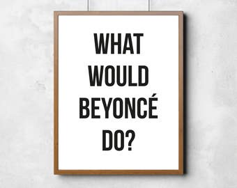 What would Beyonce do?, Beyoncé, printable poster, typography poster, wall art, black and white wall decor, home print