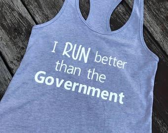 I RUN better than the Government- Politics shirt- workout shirt- feminist shirt- anti trump shirt- funny shirt- goverment shirt