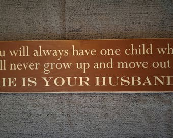 You will always have one child who will never grow up and move out. He is your husband wooden sign