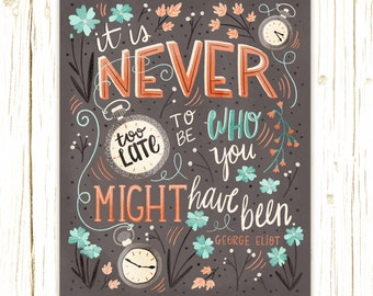 Hand-Lettered Print - It's Never Too Late To Be Who You Might Have Been - George Eliot - illustrated lettering charming quote cute