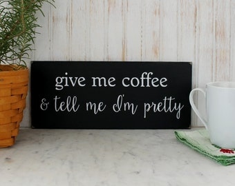 Give Me Coffee Tell Me I'm Pretty Wood Sign Kitchen Funny Coffee Sign A Gift for Her Signs with Sayings