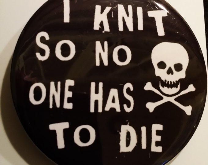"I knit so no one has to die!  2.25"" Pin back or magnet"