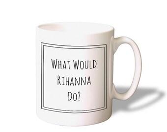 What Would Rihanna Do? Funny mug