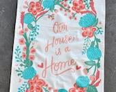 "SALE Tea Towel ""Our House is a Home"" Flour Sack Cotton Screen Printed Kitchen Dishcloth, Handmade Hand Printed, Absorbent Kitchen Towel, Flo"