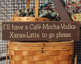 "I'll have a Cafe - Mocha - Vodka - Xanax - Latte to go please painted wood sign 4"" x 16"" choice of color"