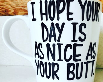 i hope your day is as nice as your butt  Handpainted coffee mug-Funny coffee mug Valentine's Day gift  gifts for her gifts for him