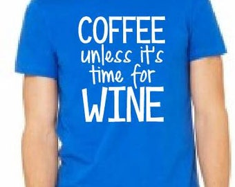 COFFEE unless it's time for WINE Tanks/Tees/Raglans - Made to Order