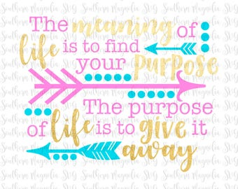 Meaning of Life - Find Your Purpose - Purpose of Life - Give it Away - Life Quotes - Inspirational - Cut File - SVG Design - Girl Quotes