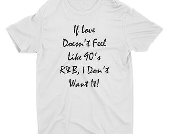 If The Love Doesn't Feel like 90's R&B I Don't Want It - 90's shirt - Love Shirt - Gift For Her