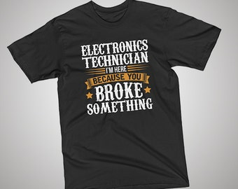Electronics Technician Here Because You Broke Something T-Shirt