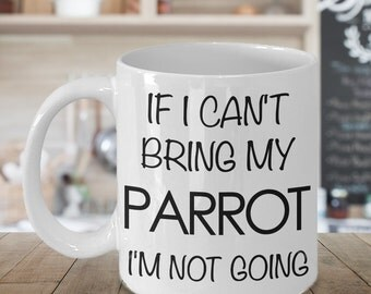 Parrot Mug - Parrot Gifts - If I Can't Bring My Parrot I'm Not Going Funny Parrot Coffee Mug & Tea Cup