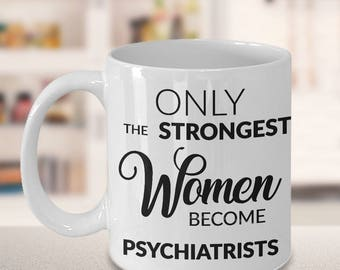 Psychiatrist Gift - Psychiatrist Coffee Mug - Only the Strongest Women Become Psychiatrists Coffee Mug