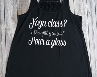 Yoga Class? I Thought You said Pour a Glass, Funny shirt, Funny Wine shirt, Wine lover, Gift for her, fitness tank
