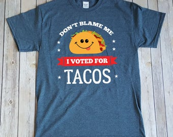 Don't Blame Me I Voted For Tacos