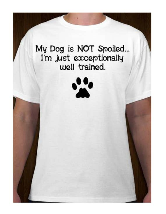 My Dog is Not Spoiled I'm Just Exceptionally Well Trained T-Shirt - Funny Pet Puppy Humor Hanes Tagless Preshrunk Cotton Tee Shirt S M L XL