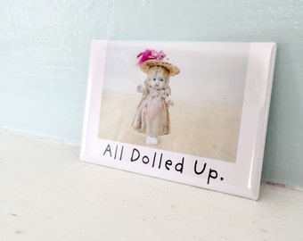 "Doll Fridge Magnet ""All Dolled Up"" Funny Bisque Dolly Humor"