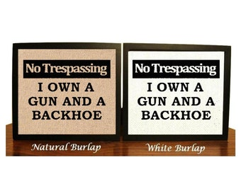 No Trespassing I own a Gun and Backhoe, Funny Burlap Print, Home Decor Sign, No Trespassing, Protection Warning Sign