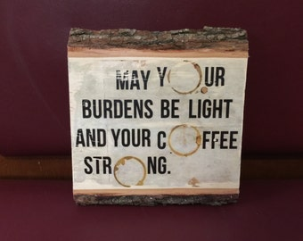 May your burdens be light and your coffee strong.