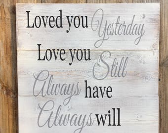Loved you Yesterday love you still always have always will,FREE SHIPPING,Gallery Wall art,love sign,Anniversary gift,wedding prop,wood sign