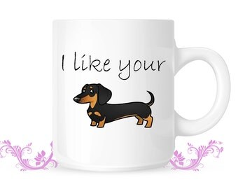 I like your Wiener Dog - Coffee Mug, Funny Coffee Mug, Gift for Him, Boyfriend / Husband Gift, Christmas Gift, Dachshund Mug, Dog Lover