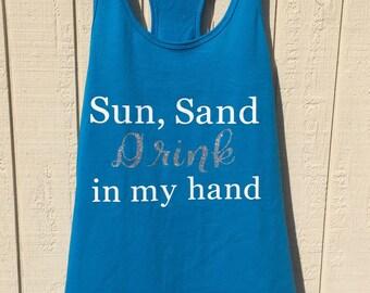 Sun, sand drink in my hand beach tank/vacation tank/girls weekend/beach bachelorette tank/summer tank
