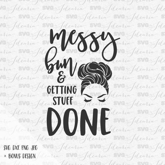 Messy Bun And Getting Things Done Svg Sayings Svg Quotes