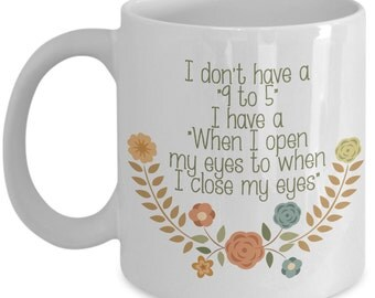 Funny Mom Mug - I Don't Have A 9 To 5... - Mother's Day Gift