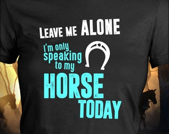 Horse Tshirt / The Leave Me Alone Horse Shirt / Gift For Horse Lover / Equestrian Gift / Horse Clothing / Horse Clothes / Horse Lover / Gift