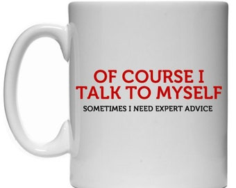 Of course I talk to myself, sometimes I need expert advice  funny Sarcastic Mug
