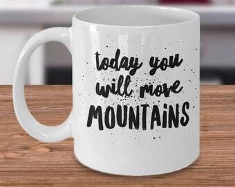 Motivational Coffee Cup, Funny Mountain Coffee Mug - Inspirational Coffee Mug - Today You Will Move Mountains Mug