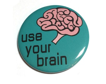 Use Your Brain Pin or Magnet -  Think - Education - Smart - Educate - Pinback Button Badge or Fridge Magnet