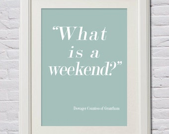 """Instant Download! """"What is a Weekend"""" Downton Abbey Print in 4 Sizes (11x14, 8x10, 5x7 and 4x6) Grantham, Dowager Countess, Crawley"""