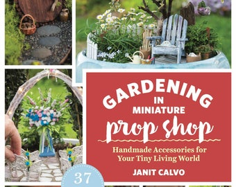 Gardening in Miniature Prop Shop: Handmade Accessories for Your Tiny Living World, for Miniature Gardens & Fairy Gardens, by Janit Calvo