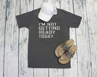 I'm Not Getting Ready today Shirt 6 Colors S-XL Fun for Lazy Days and Busy Moms