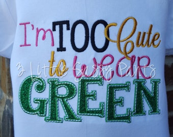I'm Too Cute to Wear Green Shirt- Girls St. Patrick's Day Shirt- Applique St. Patty's Day Shirt