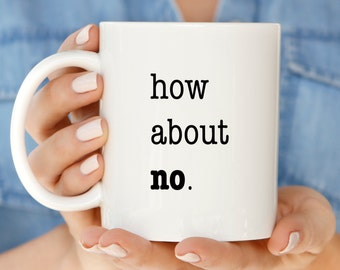 Funny Holiday Gift Mug | How About No Coffee Mugs | Funny Coffee Mugs | Funny  Gift Sarcastic Mug | No Mug | Humorous Mug