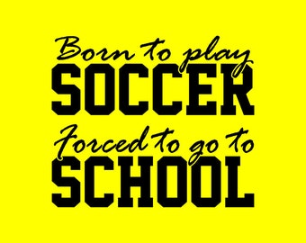 Born to play SOCCER Forced to go to SCHOOL shirt