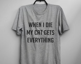 When I die my cat gets everything funny tshirt women graphic tee cat lover gift for her women tshirts