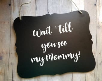 Wait till you see my mommy! - Wedding Sign - Flower Girl Sign - Ring Bearer Sign - Ring Bearer - Wedding Decor - Engagement Announcement