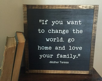 If you want to change the world go home and love your family | Mother Teresa quote | 13x13"
