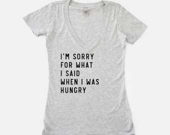 I'm Sorry For What I Said When I Was Hungry Shirt | Funny V Neck Shirt