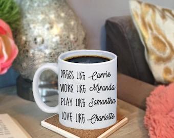 Dress Like Carrie, Work Like Miranda, Play Like Samantha, Love Like Charlotte Sex And The City Coffee Mug, Best Friend Gift, Carrie Bradshaw