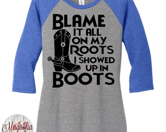 Blame It All On My Roots I Showed Up In Boots Baseball Raglan Tee