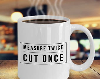 Woodworking Gifts - Measure Twice Cut Once Coffee Mug Ceramic Coffee Cup - Gift for Woodworker - Carpenter Gift