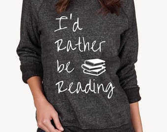 I'd Rather be Reading Book Lover Books shirt Champ Sweatshirt UNISEX screenprinted Mens Ladies