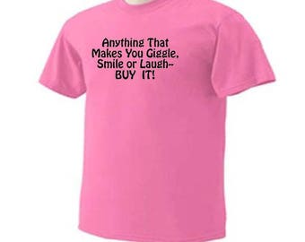 Anything That Makes You Giggle, Smile or Laugh Buy It! Funny Humor T-Shirt